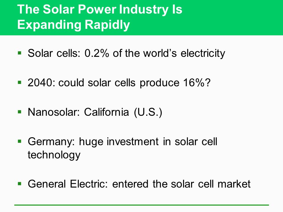 The Solar Power Industry Is Expanding Rapidly Solar cells: 0.2% of the worlds electricity 2040: could solar cells produce 16%? Nanosolar: California (