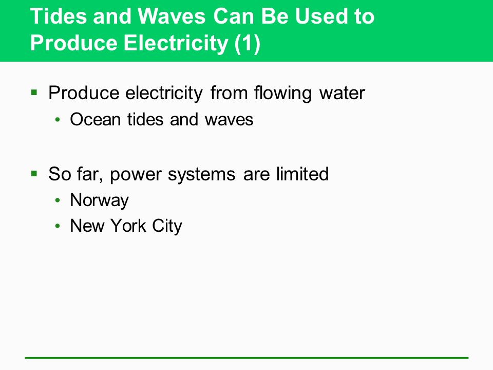 Tides and Waves Can Be Used to Produce Electricity (1) Produce electricity from flowing water Ocean tides and waves So far, power systems are limited Norway New York City