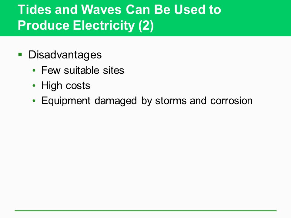 Tides and Waves Can Be Used to Produce Electricity (2) Disadvantages Few suitable sites High costs Equipment damaged by storms and corrosion