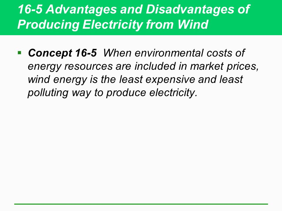 16-5 Advantages and Disadvantages of Producing Electricity from Wind Concept 16-5 When environmental costs of energy resources are included in market