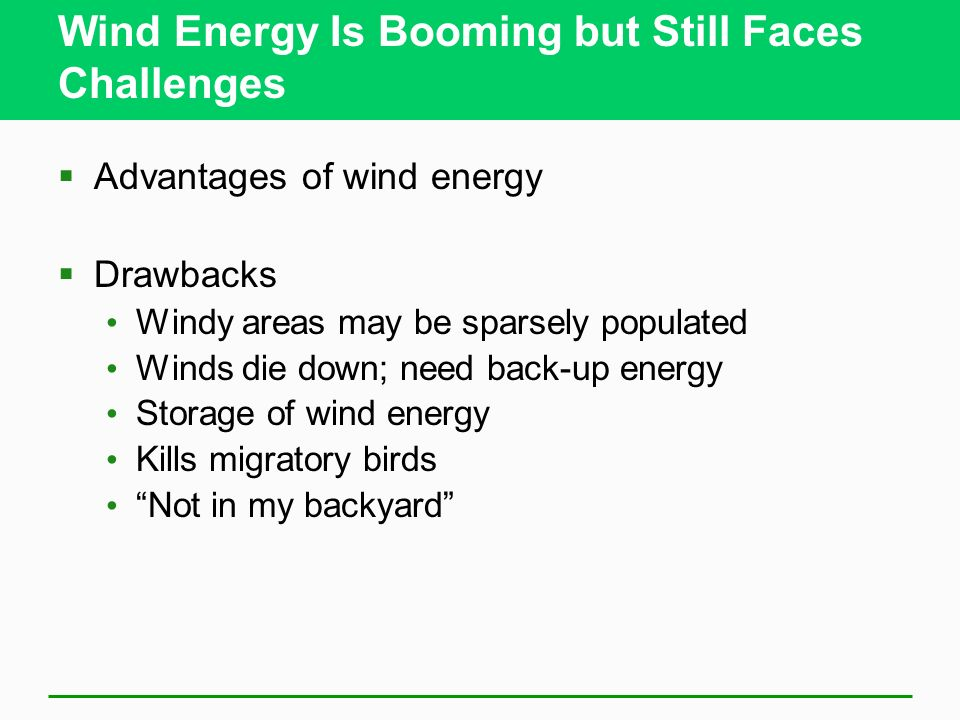 Wind Energy Is Booming but Still Faces Challenges Advantages of wind energy Drawbacks Windy areas may be sparsely populated Winds die down; need back-