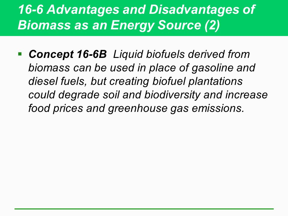 16-6 Advantages and Disadvantages of Biomass as an Energy Source (2) Concept 16-6B Liquid biofuels derived from biomass can be used in place of gasoline and diesel fuels, but creating biofuel plantations could degrade soil and biodiversity and increase food prices and greenhouse gas emissions.