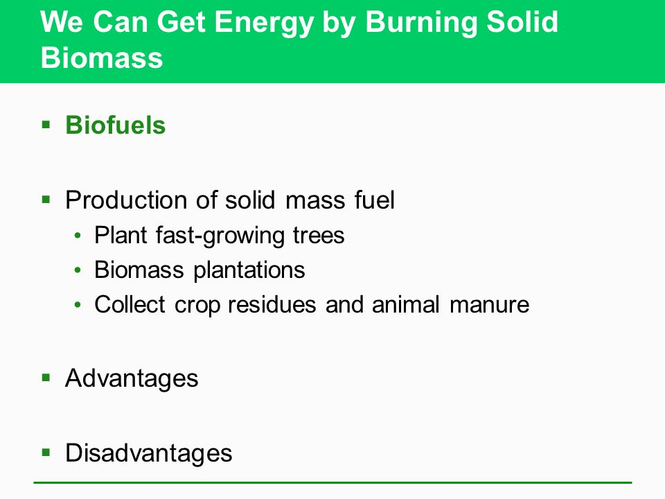 We Can Get Energy by Burning Solid Biomass Biofuels Production of solid mass fuel Plant fast-growing trees Biomass plantations Collect crop residues a