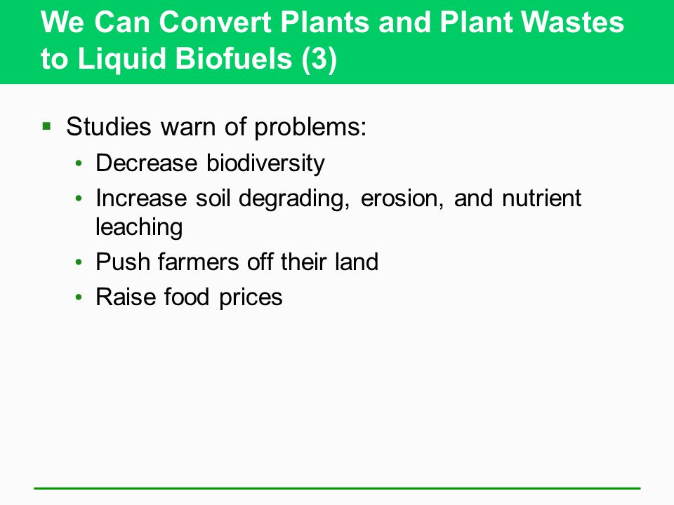 We Can Convert Plants and Plant Wastes to Liquid Biofuels (3) Studies warn of problems: Decrease biodiversity Increase soil degrading, erosion, and nutrient leaching Push farmers off their land Raise food prices