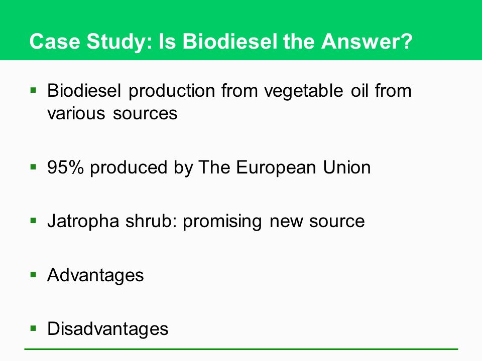 Case Study: Is Biodiesel the Answer? Biodiesel production from vegetable oil from various sources 95% produced by The European Union Jatropha shrub: p