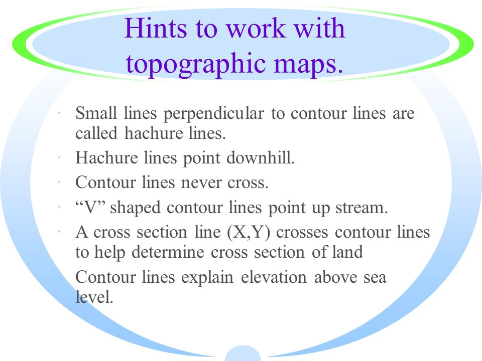 Hints to work with topographic maps. ·Small lines perpendicular to contour lines are called hachure lines. ·Hachure lines point downhill. ·Contour lin