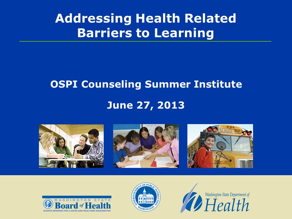 Addressing Health Related Barriers to Learning OSPI Counseling Summer Institute June 27, 2013