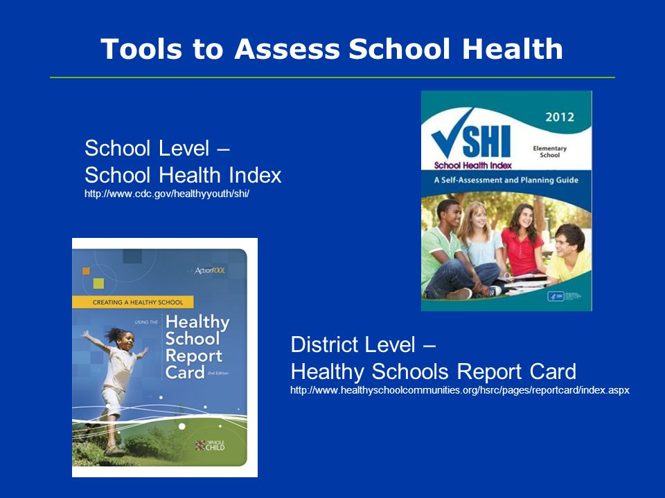 Tools to Assess School Health School Level – School Health Index http://www.cdc.gov/healthyyouth/shi/ District Level – Healthy Schools Report Card http://www.healthyschoolcommunities.org/hsrc/pages/reportcard/index.aspx