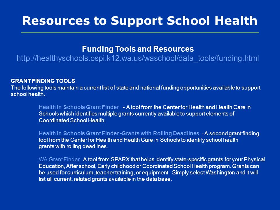 Resources to Support School Health Funding Tools and Resources http://healthyschools.ospi.k12.wa.us/waschool/data_tools/funding.html GRANT FINDING TOOLS The following tools maintain a current list of state and national funding opportunities available to support school health.
