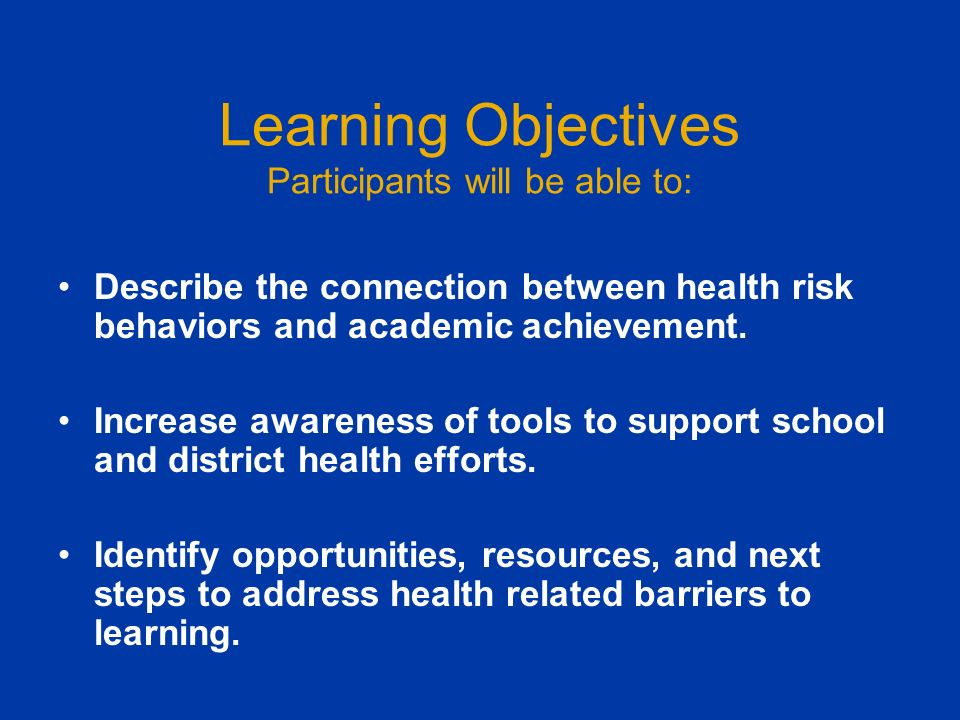 Learning Objectives Participants will be able to: Describe the connection between health risk behaviors and academic achievement.