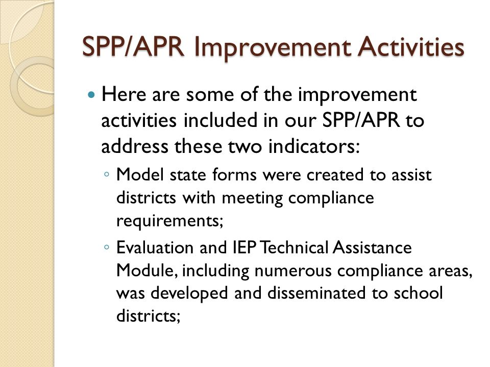 SPP/APR Improvement Activities Here are some of the improvement activities included in our SPP/APR to address these two indicators: Model state forms were created to assist districts with meeting compliance requirements; Evaluation and IEP Technical Assistance Module, including numerous compliance areas, was developed and disseminated to school districts;