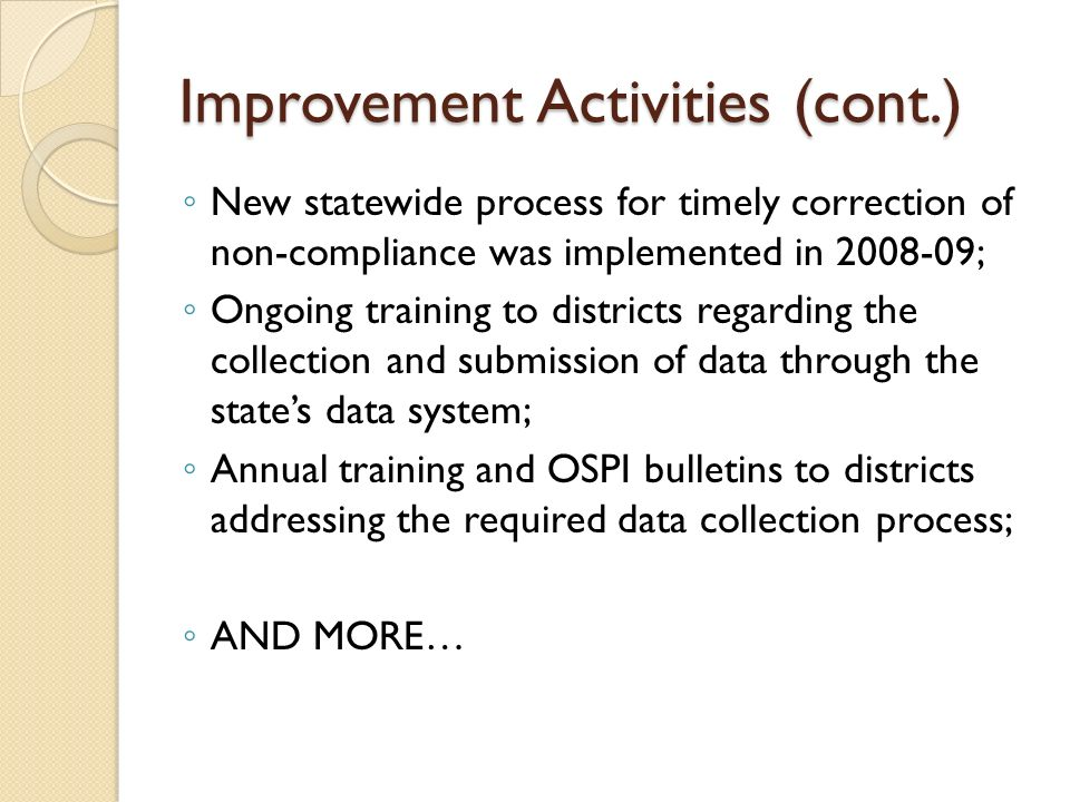 Improvement Activities (cont.) New statewide process for timely correction of non-compliance was implemented in 2008-09; Ongoing training to districts