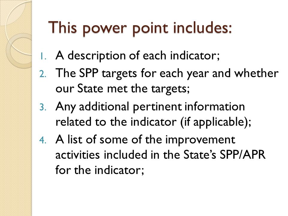 This power point includes: 1. A description of each indicator; 2. The SPP targets for each year and whether our State met the targets; 3. Any addition