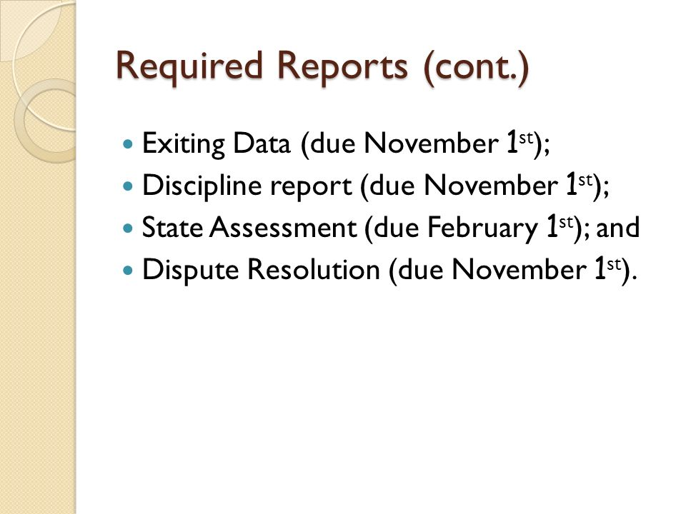 Required Reports (cont.) Exiting Data (due November 1 st ); Discipline report (due November 1 st ); State Assessment (due February 1 st ); and Dispute Resolution (due November 1 st ).