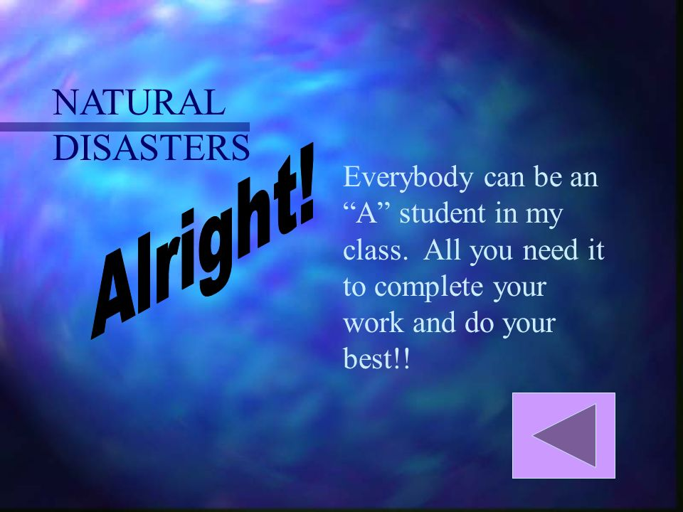 NATURAL DISASTERS Everybody can be an A student in my class.