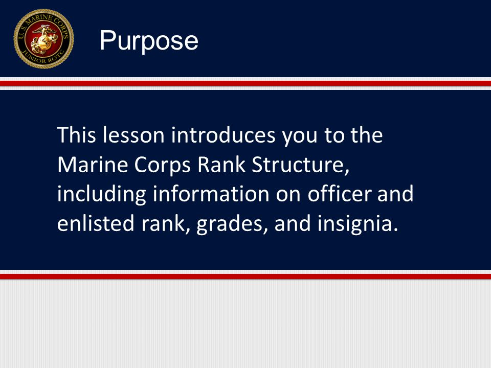 Purpose This lesson introduces you to the Marine Corps Rank Structure, including information on officer and enlisted rank, grades, and insignia.