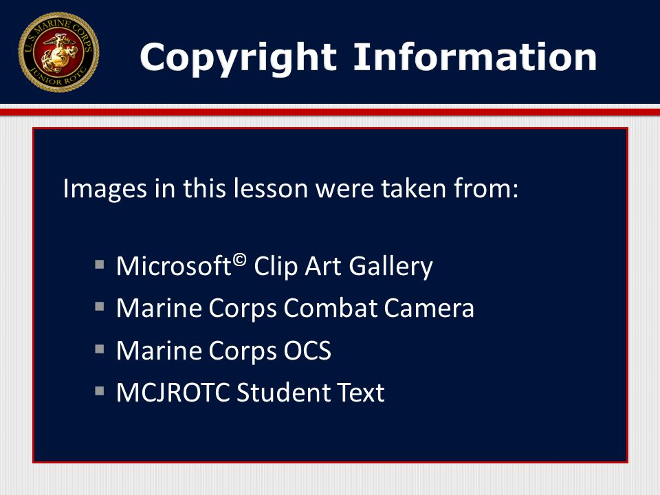 Images in this lesson were taken from: Microsoft © Clip Art Gallery Marine Corps Combat Camera Marine Corps OCS MCJROTC Student Text