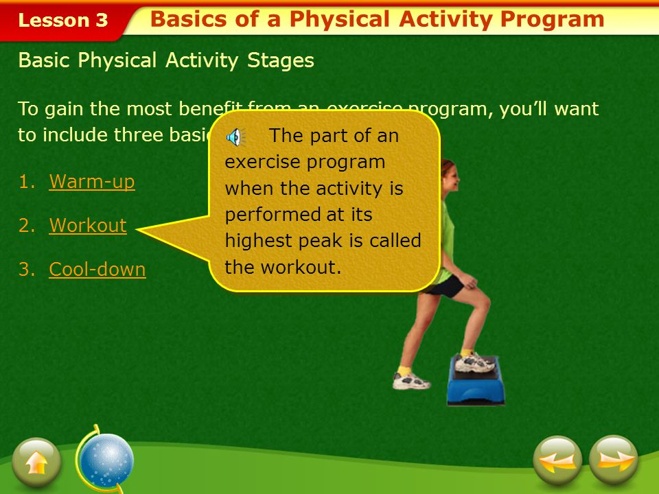 Lesson 3 To gain the most benefit from an exercise program, youll want to include three basic stages for each activity. 1. Warm-uparm-up 2. Workout or