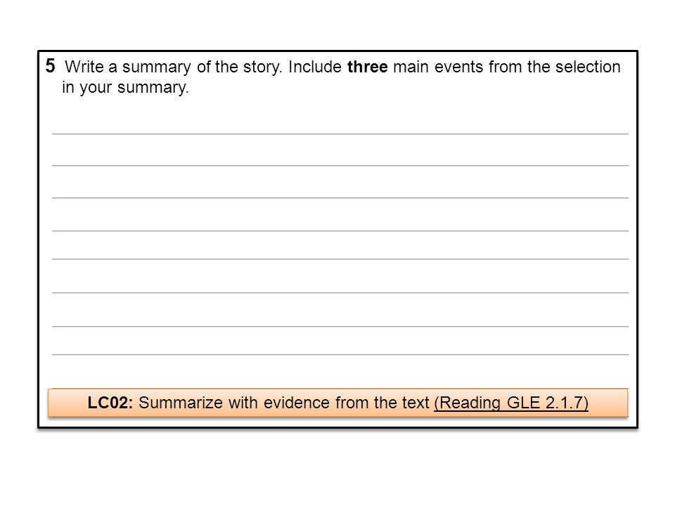 5 Write a summary of the story. Include three main events from the selection in your summary. LC02: Summarize with evidence from the text (Reading GLE