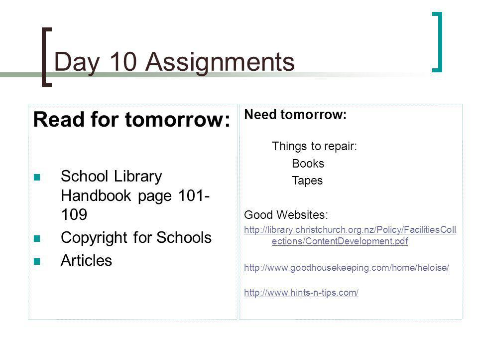 Day 10 Assignments Read for tomorrow: School Library Handbook page 101- 109 Copyright for Schools Articles Need tomorrow: Things to repair: Books Tape