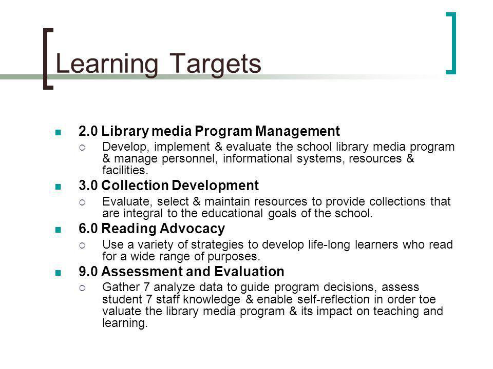 Learning Targets 2.0 Library media Program Management Develop, implement & evaluate the school library media program & manage personnel, informational