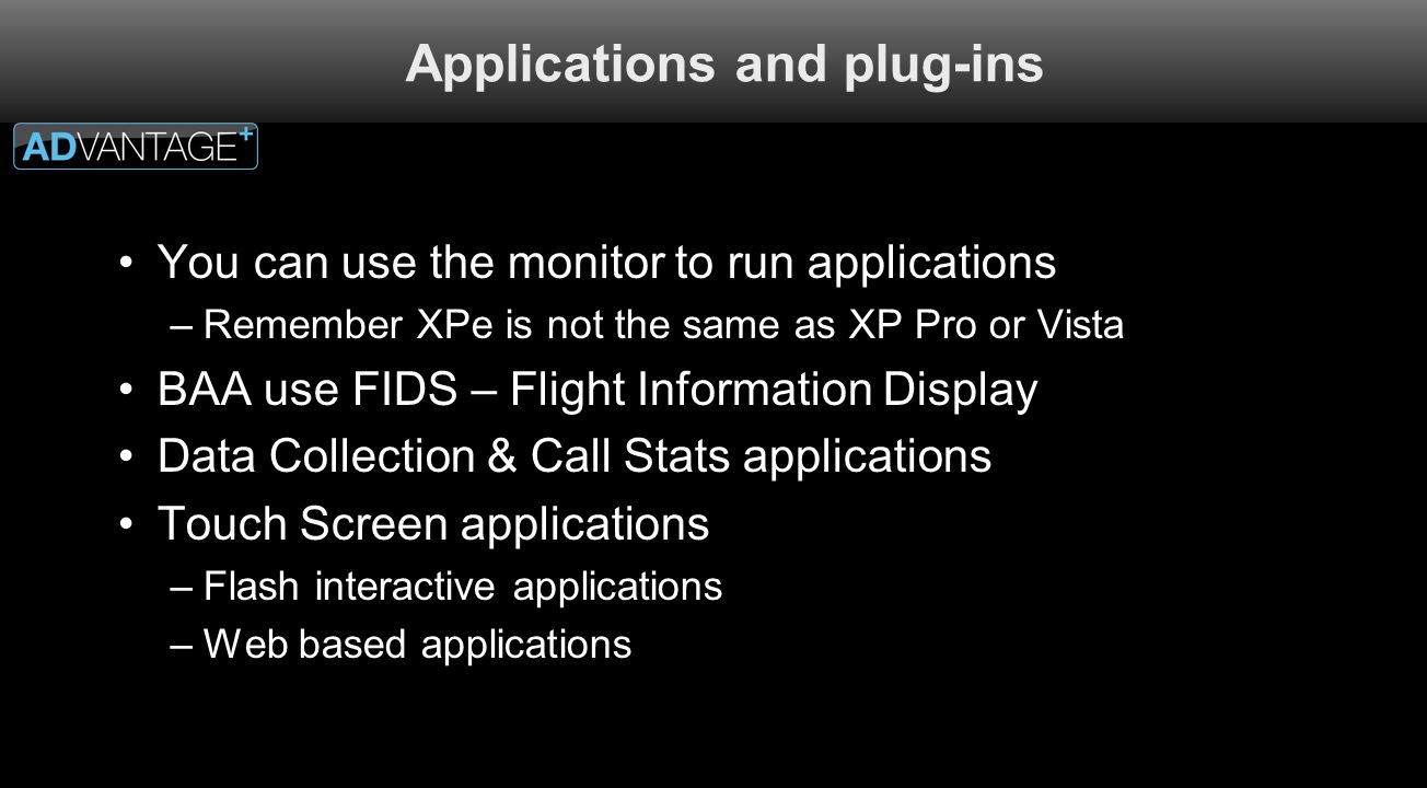 Applications and plug-ins You can use the monitor to run applications –Remember XPe is not the same as XP Pro or Vista BAA use FIDS – Flight Informati