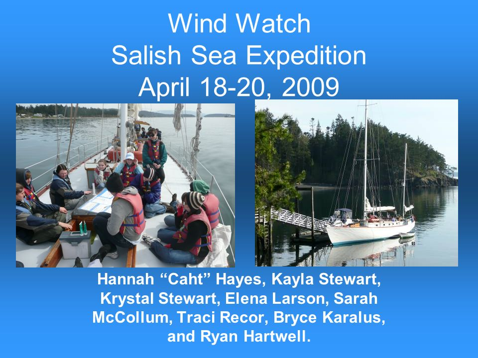Wind Watch Salish Sea Expedition April 18-20, 2009 Hannah Caht Hayes, Kayla Stewart, Krystal Stewart, Elena Larson, Sarah McCollum, Traci Recor, Bryce Karalus, and Ryan Hartwell.