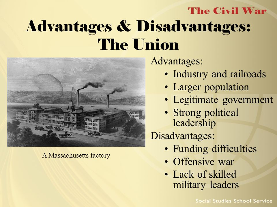 Advantages & Disadvantages: The Union Advantages: Industry and railroads Larger population Legitimate government Strong political leadership Disadvant