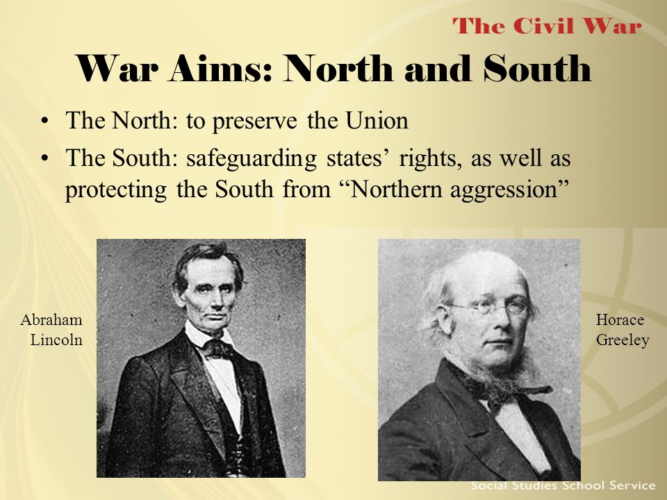 War Aims: North and South The North: to preserve the Union The South: safeguarding states rights, as well as protecting the South from Northern aggres