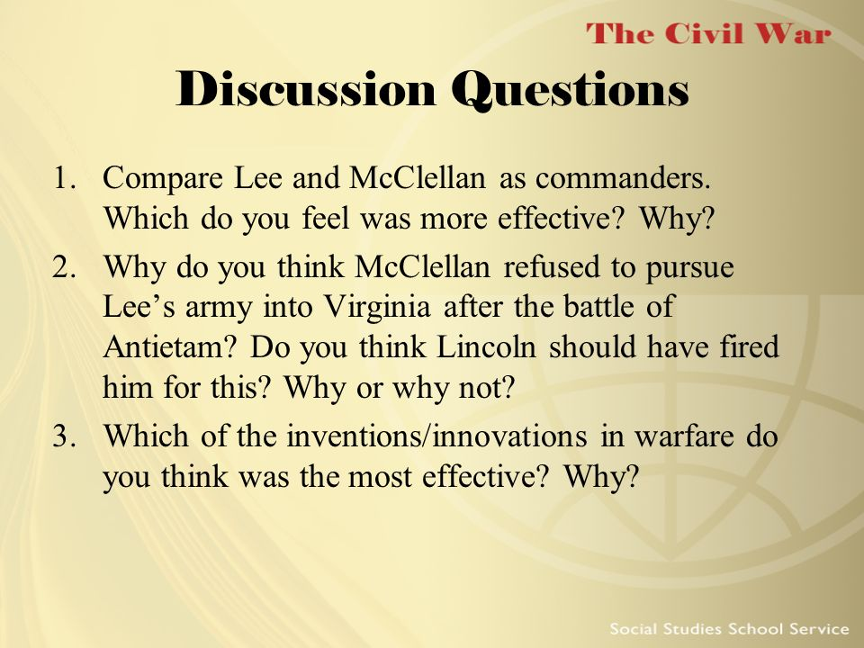 Discussion Questions 1.Compare Lee and McClellan as commanders. Which do you feel was more effective? Why? 2.Why do you think McClellan refused to pur