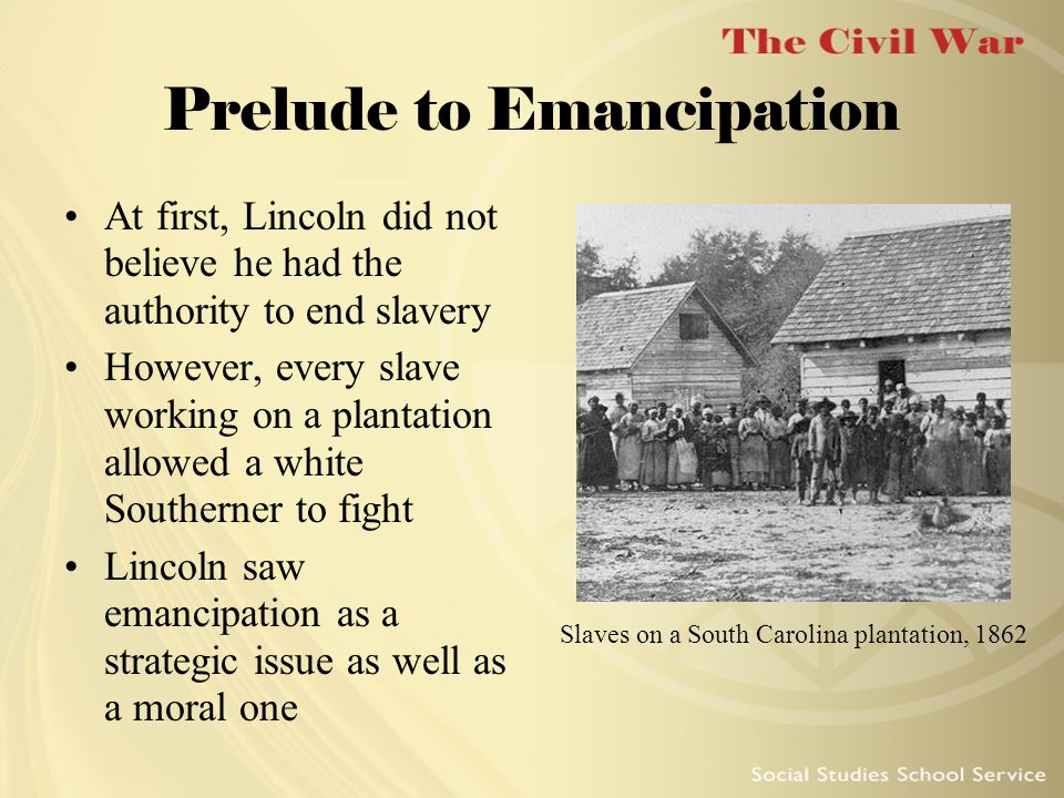 Prelude to Emancipation At first, Lincoln did not believe he had the authority to end slavery However, every slave working on a plantation allowed a w
