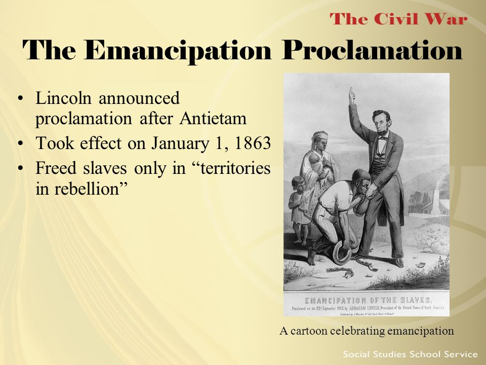 The Emancipation Proclamation Lincoln announced proclamation after Antietam Took effect on January 1, 1863 Freed slaves only in territories in rebelli