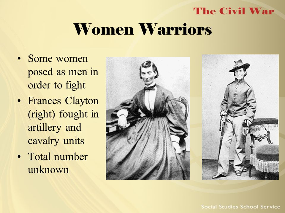 Women Warriors Some women posed as men in order to fight Frances Clayton (right) fought in artillery and cavalry units Total number unknown