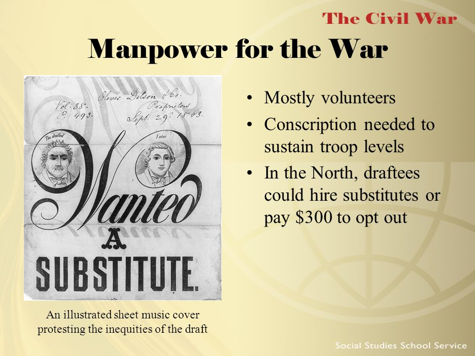 Manpower for the War Mostly volunteers Conscription needed to sustain troop levels In the North, draftees could hire substitutes or pay $300 to opt ou