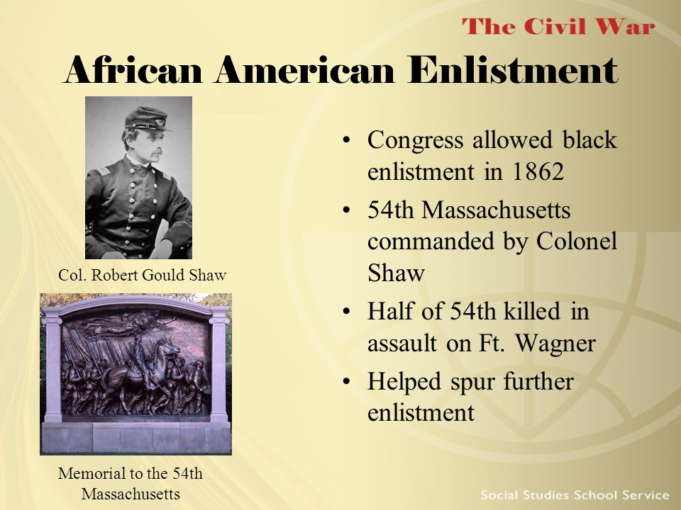 African American Enlistment Congress allowed black enlistment in 1862 54th Massachusetts commanded by Colonel Shaw Half of 54th killed in assault on F