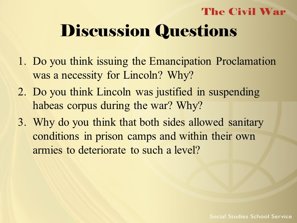 Discussion Questions 1.Do you think issuing the Emancipation Proclamation was a necessity for Lincoln? Why? 2.Do you think Lincoln was justified in su