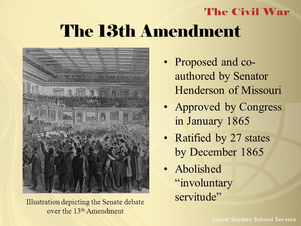 The 13th Amendment Proposed and co- authored by Senator Henderson of Missouri Approved by Congress in January 1865 Ratified by 27 states by December 1