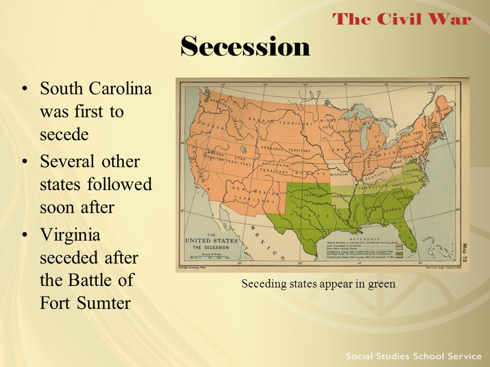 Secession South Carolina was first to secede Several other states followed soon after Virginia seceded after the Battle of Fort Sumter Seceding states