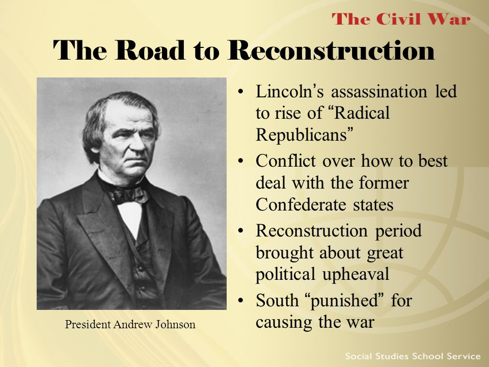 The Road to Reconstruction Lincoln s assassination led to rise of Radical Republicans Conflict over how to best deal with the former Confederate state