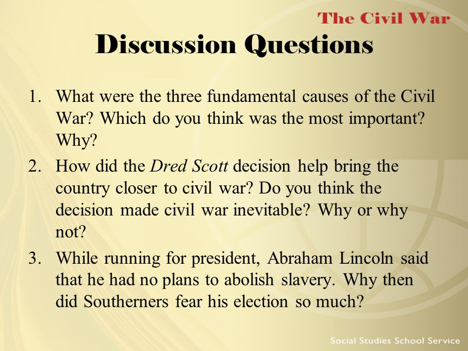 Discussion Questions 1.What were the three fundamental causes of the Civil War? Which do you think was the most important? Why? 2.How did the Dred Sco