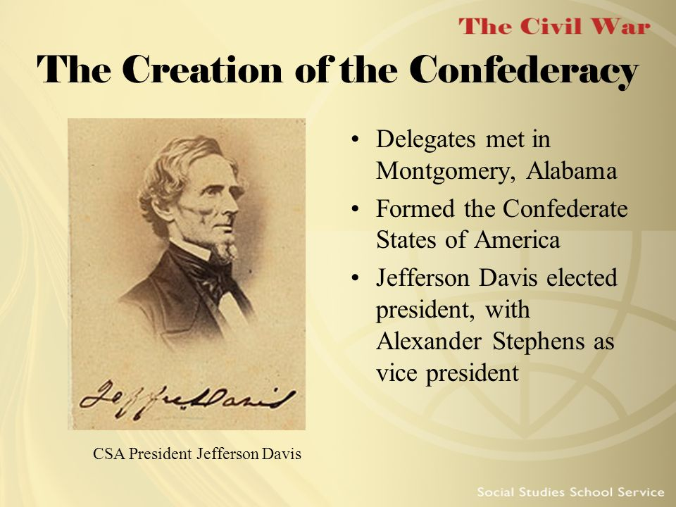 The Creation of the Confederacy Delegates met in Montgomery, Alabama Formed the Confederate States of America Jefferson Davis elected president, with