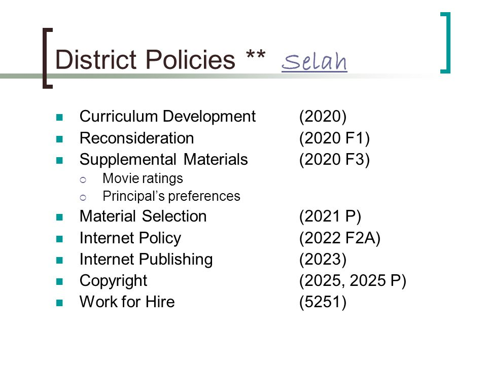 District Policies ** Selah Selah Curriculum Development (2020) Reconsideration (2020 F1) Supplemental Materials (2020 F3) Movie ratings Principals preferences Material Selection (2021 P) Internet Policy (2022 F2A) Internet Publishing (2023) Copyright (2025, 2025 P) Work for Hire (5251)
