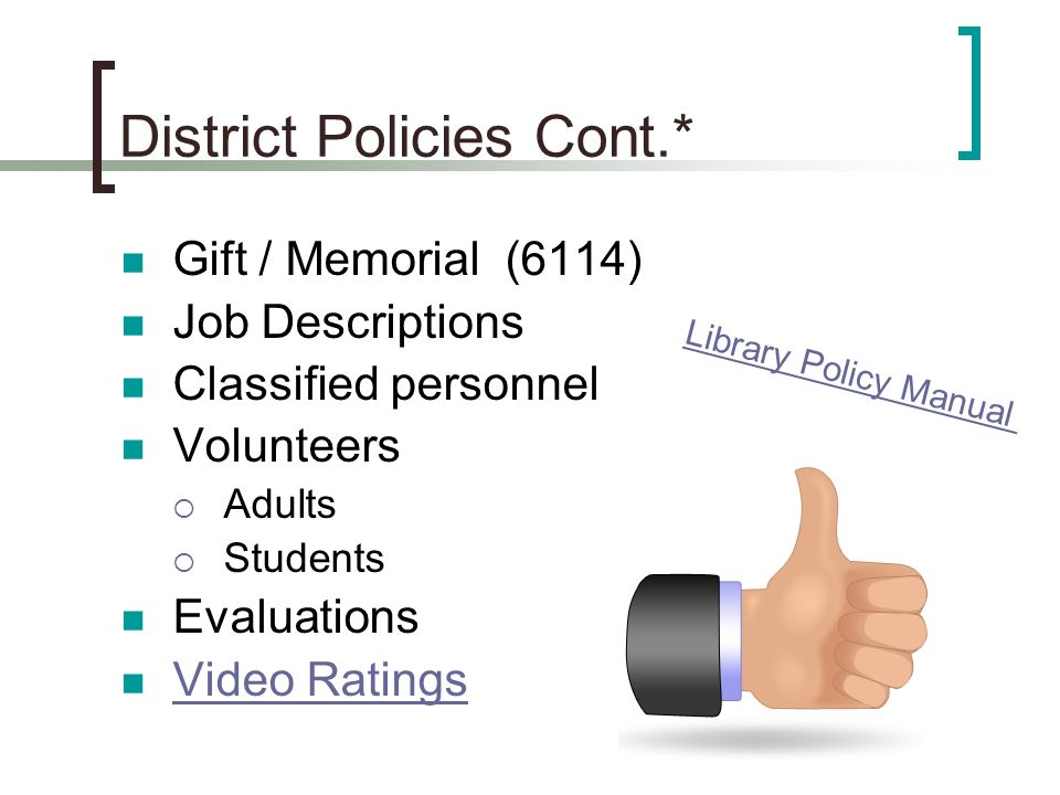 District Policies Cont.* Gift / Memorial (6114) Job Descriptions Classified personnel Volunteers Adults Students Evaluations Video Ratings Library Policy Manual