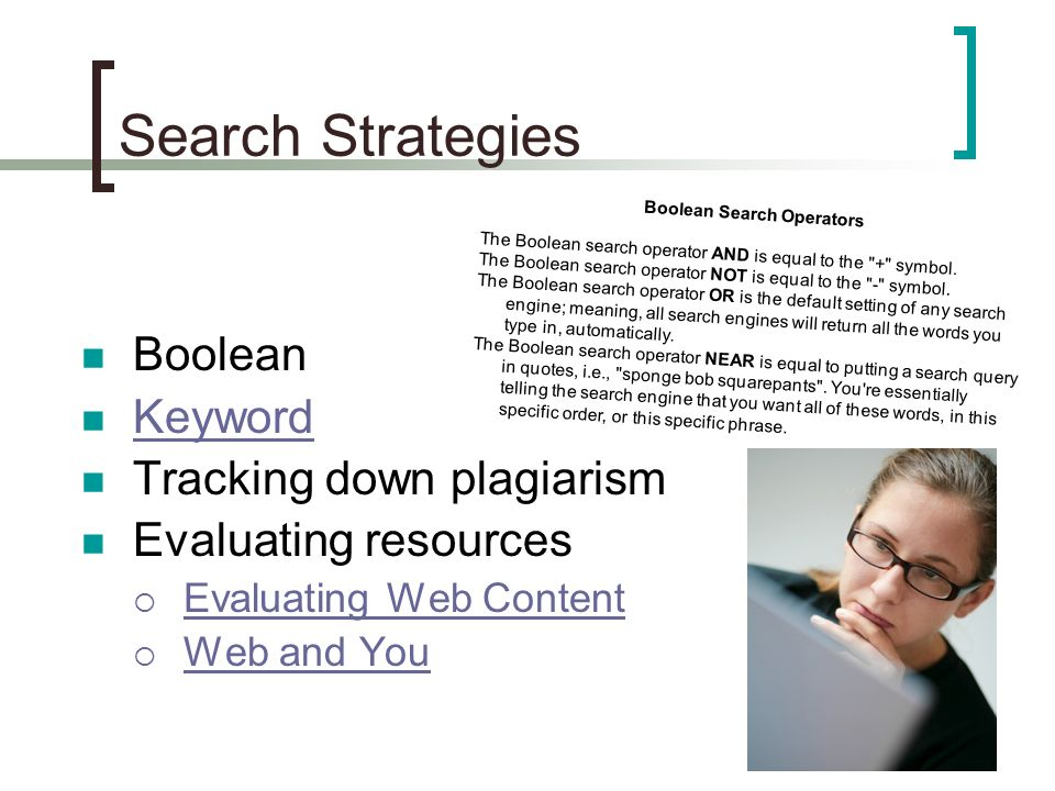 Search Strategies Boolean Keyword Tracking down plagiarism Evaluating resources Evaluating Web Content Web and You Boolean Search Operators The Boolean search operator AND is equal to the + symbol.