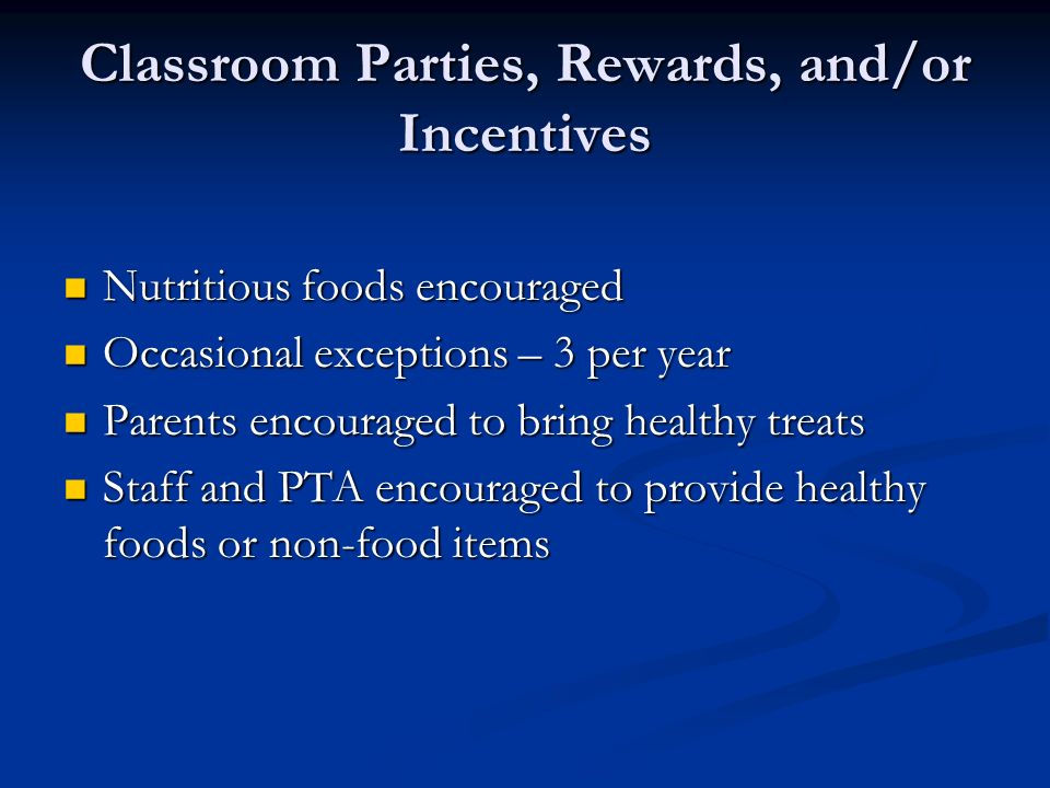 Classroom Parties, Rewards, and/or Incentives Nutritious foods encouraged Nutritious foods encouraged Occasional exceptions – 3 per year Occasional exceptions – 3 per year Parents encouraged to bring healthy treats Parents encouraged to bring healthy treats Staff and PTA encouraged to provide healthy foods or non-food items Staff and PTA encouraged to provide healthy foods or non-food items