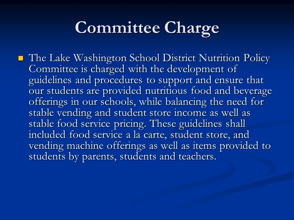 Committee Charge The Lake Washington School District Nutrition Policy Committee is charged with the development of guidelines and procedures to support and ensure that our students are provided nutritious food and beverage offerings in our schools, while balancing the need for stable vending and student store income as well as stable food service pricing.