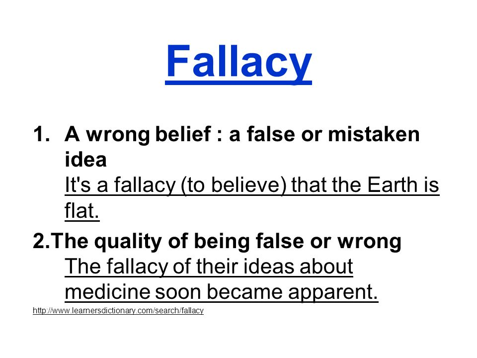 Fallacy 1.A wrong belief : a false or mistaken idea It's a fallacy (to believe) that the Earth is flat. 2.The quality of being false or wrong The fall