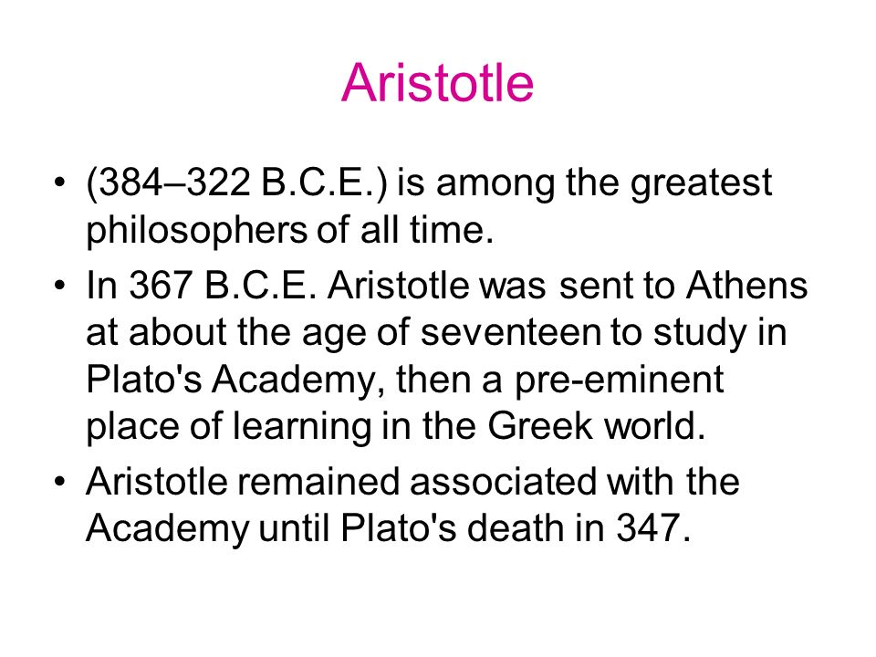 Aristotle (384–322 B.C.E.) is among the greatest philosophers of all time. In 367 B.C.E. Aristotle was sent to Athens at about the age of seventeen to