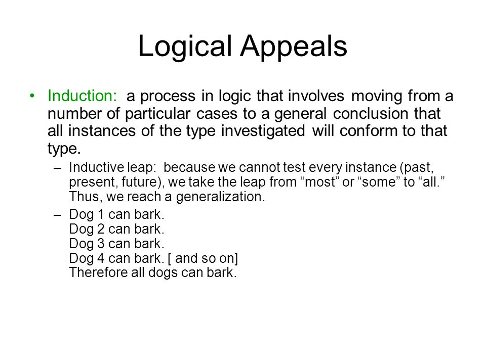 Logical Appeals Induction: a process in logic that involves moving from a number of particular cases to a general conclusion that all instances of the