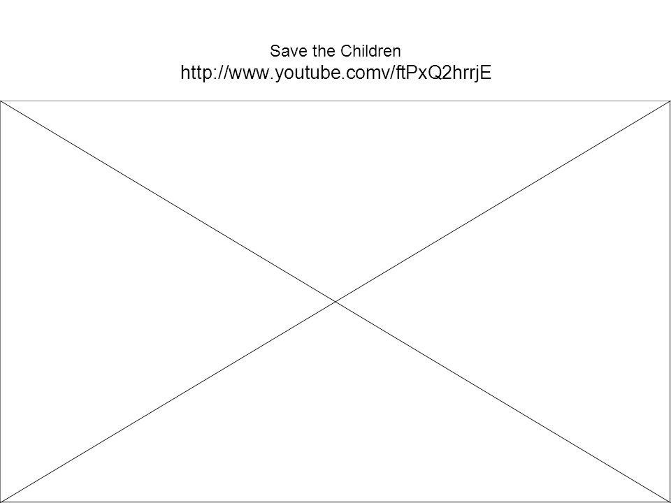 Save the Children http://www.youtube.comv/ftPxQ2hrrjE